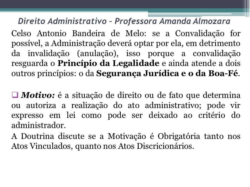 Direito Administrativo – Professora Amanda Almozara Celso Antonio Bandeira de Melo: se a Convalidação for possível, a Administração deverá optar por e