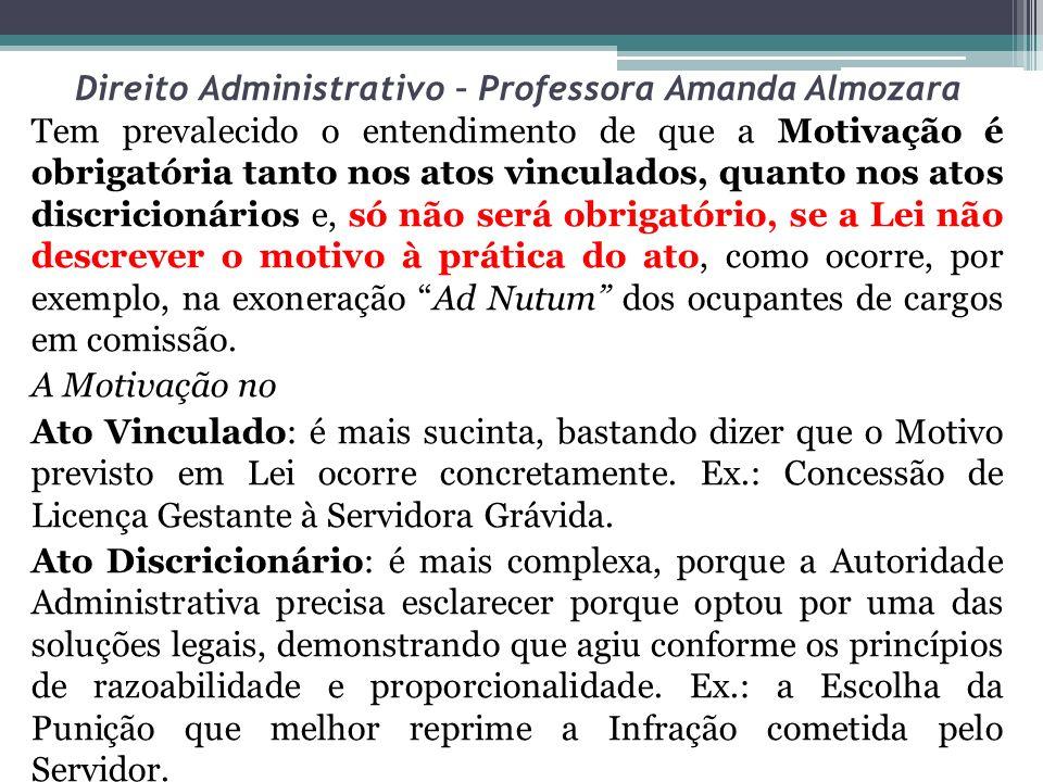 Direito Administrativo – Professora Amanda Almozara Tem prevalecido o entendimento de que a Motivação é obrigatória tanto nos atos vinculados, quanto