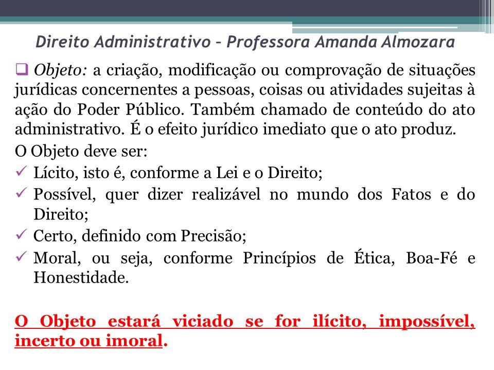 Direito Administrativo – Professora Amanda Almozara Objeto: a criação, modificação ou comprovação de situações jurídicas concernentes a pessoas, coisas ou atividades sujeitas à ação do Poder Público.