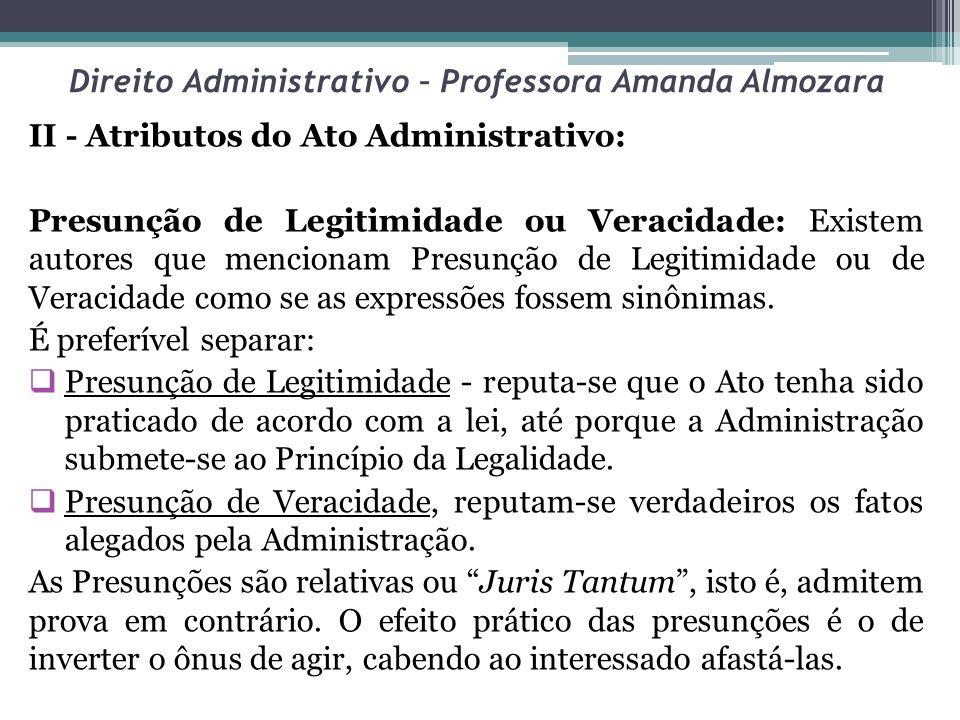 Direito Administrativo – Professora Amanda Almozara II - Atributos do Ato Administrativo: Presunção de Legitimidade ou Veracidade: Existem autores que