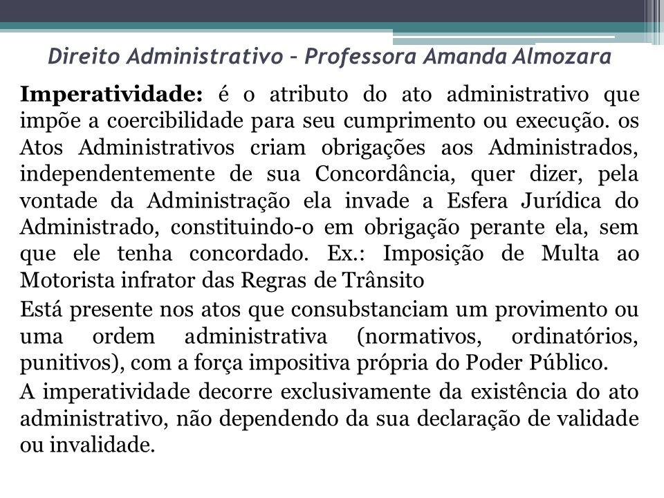 Direito Administrativo – Professora Amanda Almozara Imperatividade: é o atributo do ato administrativo que impõe a coercibilidade para seu cumprimento
