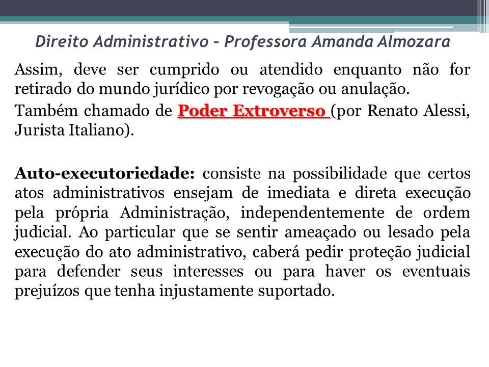 Direito Administrativo – Professora Amanda Almozara Assim, deve ser cumprido ou atendido enquanto não for retirado do mundo jurídico por revogação ou anulação.