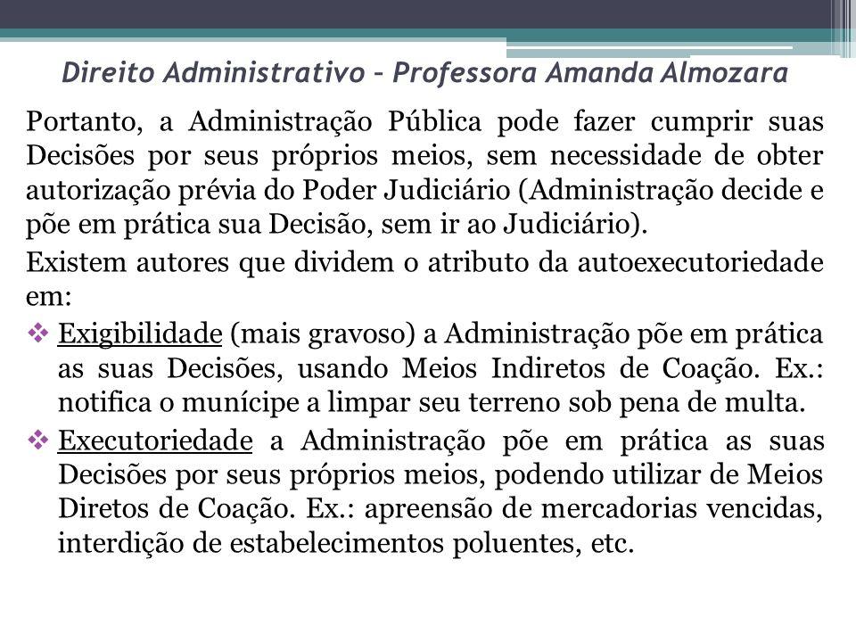 Direito Administrativo – Professora Amanda Almozara Portanto, a Administração Pública pode fazer cumprir suas Decisões por seus próprios meios, sem ne