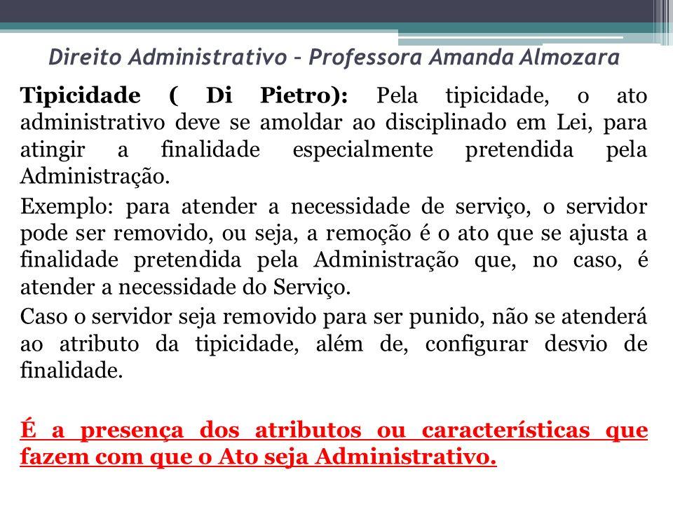 Direito Administrativo – Professora Amanda Almozara Tipicidade ( Di Pietro): Pela tipicidade, o ato administrativo deve se amoldar ao disciplinado em