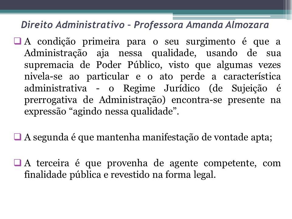 Direito Administrativo – Professora Amanda Almozara A condição primeira para o seu surgimento é que a Administração aja nessa qualidade, usando de sua