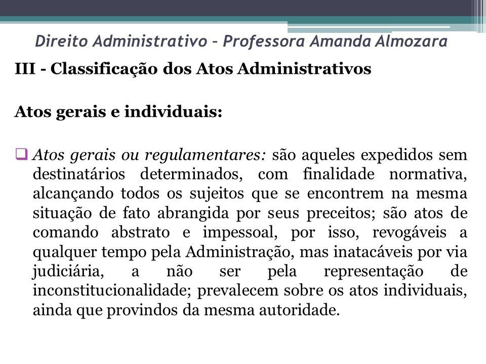 Direito Administrativo – Professora Amanda Almozara III - Classificação dos Atos Administrativos Atos gerais e individuais: Atos gerais ou regulamenta