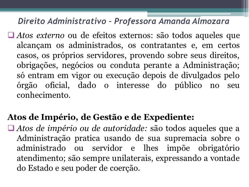 Direito Administrativo – Professora Amanda Almozara Atos externo ou de efeitos externos: são todos aqueles que alcançam os administrados, os contratan