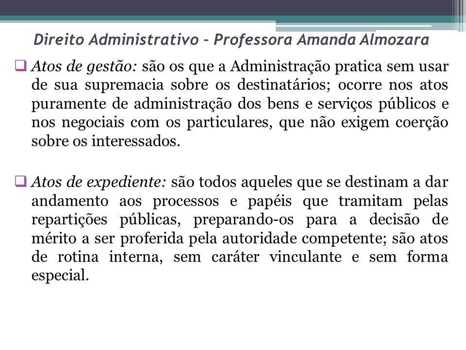 Direito Administrativo – Professora Amanda Almozara Atos de gestão: são os que a Administração pratica sem usar de sua supremacia sobre os destinatári
