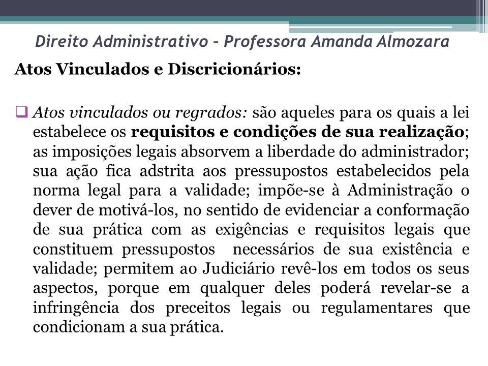 Direito Administrativo – Professora Amanda Almozara Atos Vinculados e Discricionários: Atos vinculados ou regrados: são aqueles para os quais a lei es