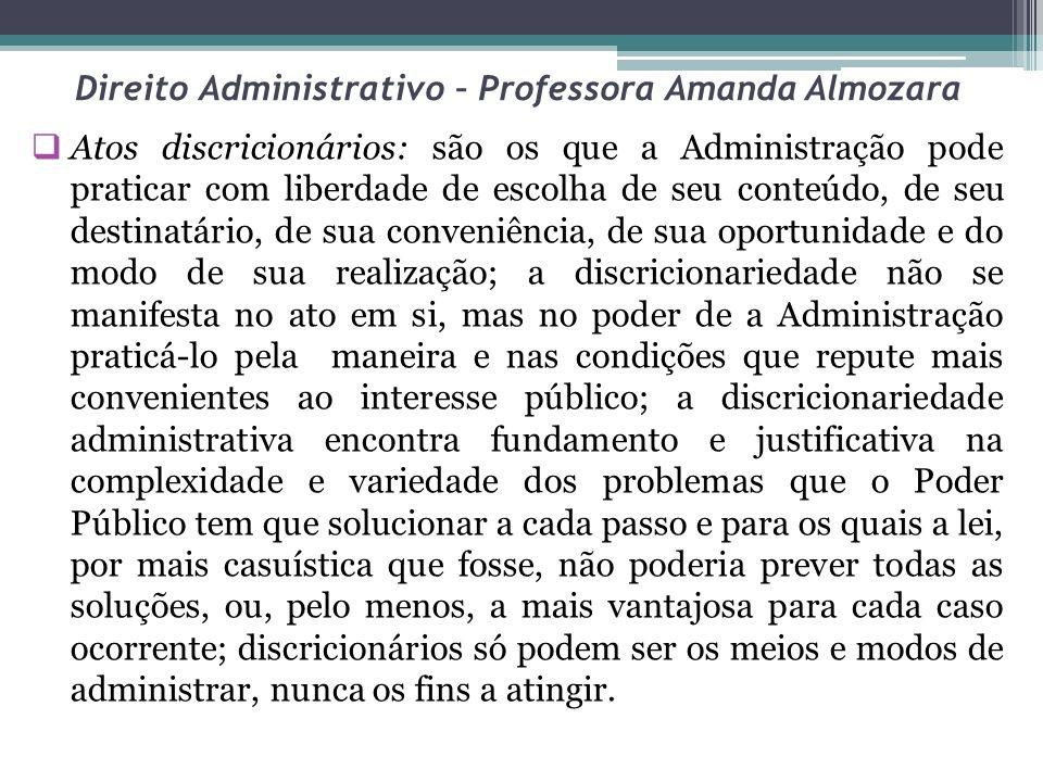 Direito Administrativo – Professora Amanda Almozara Atos discricionários: são os que a Administração pode praticar com liberdade de escolha de seu con