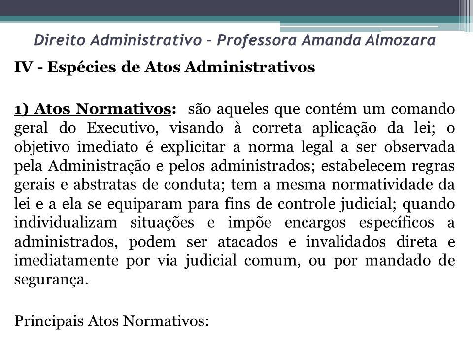 Direito Administrativo – Professora Amanda Almozara IV - Espécies de Atos Administrativos 1) Atos Normativos: são aqueles que contém um comando geral