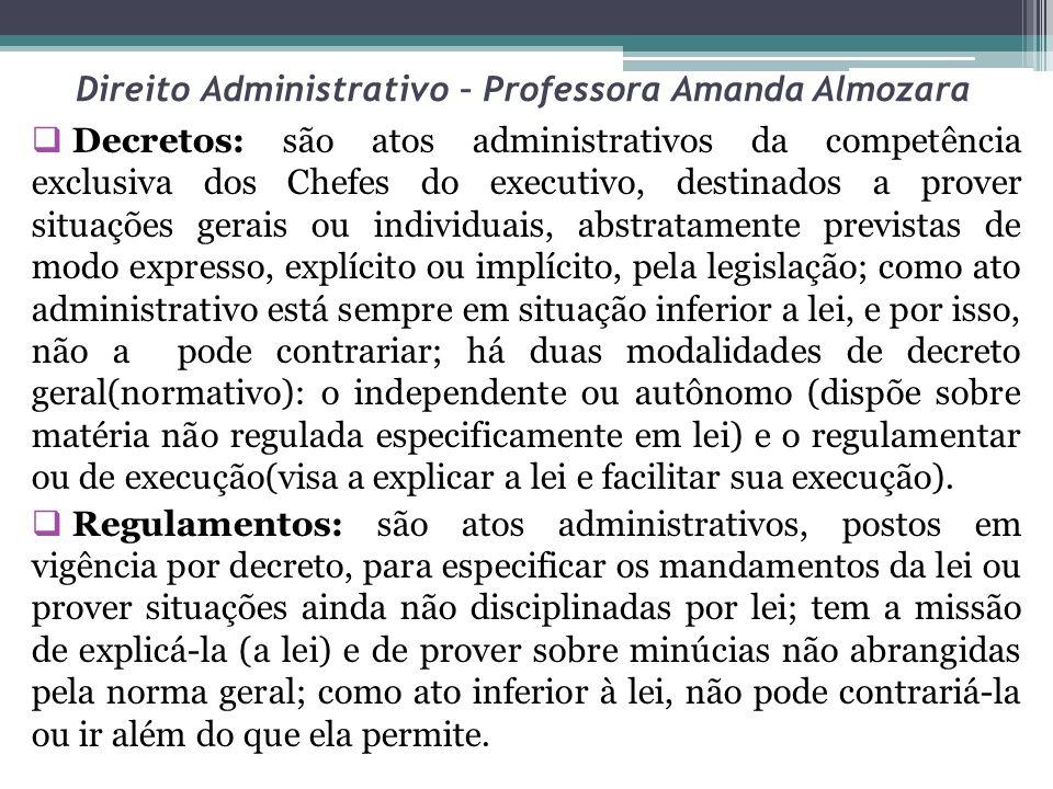 Direito Administrativo – Professora Amanda Almozara Decretos: são atos administrativos da competência exclusiva dos Chefes do executivo, destinados a