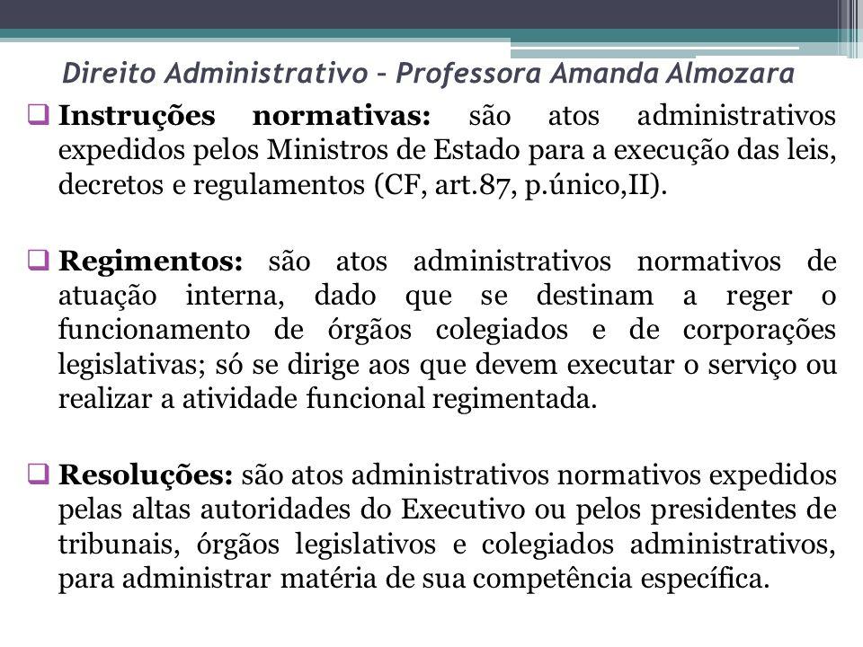 Direito Administrativo – Professora Amanda Almozara Instruções normativas: são atos administrativos expedidos pelos Ministros de Estado para a execução das leis, decretos e regulamentos (CF, art.87, p.único,II).