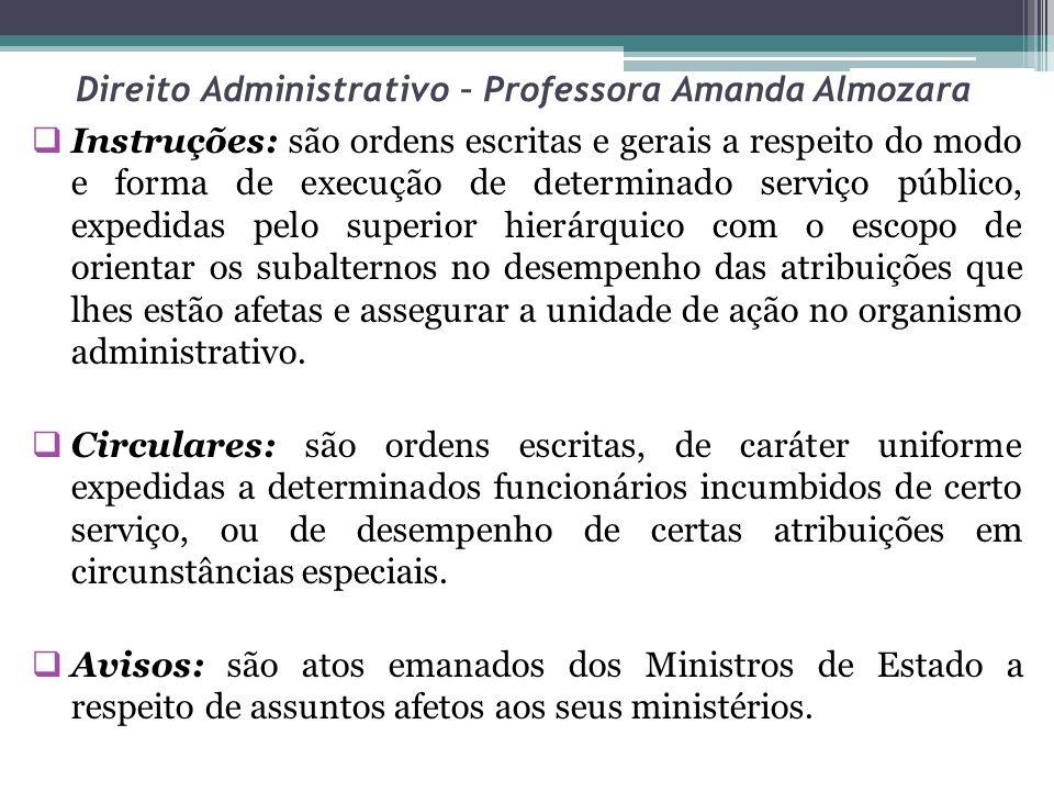 Direito Administrativo – Professora Amanda Almozara Instruções: são ordens escritas e gerais a respeito do modo e forma de execução de determinado ser