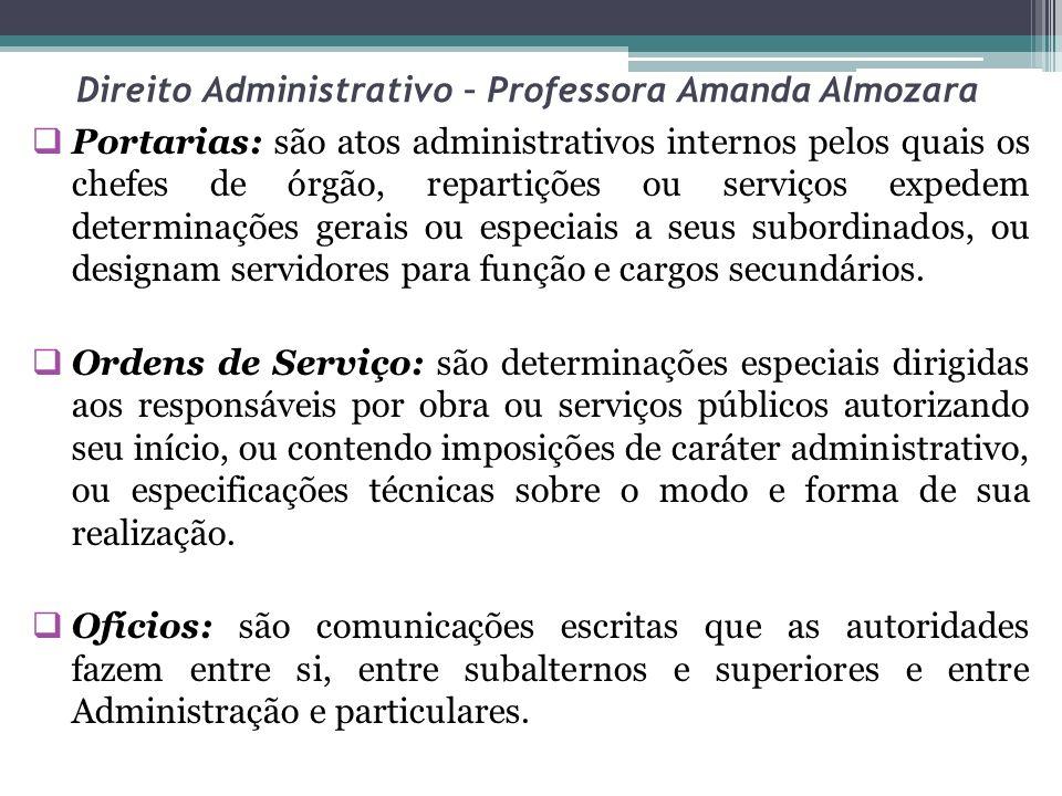 Direito Administrativo – Professora Amanda Almozara Portarias: são atos administrativos internos pelos quais os chefes de órgão, repartições ou serviços expedem determinações gerais ou especiais a seus subordinados, ou designam servidores para função e cargos secundários.