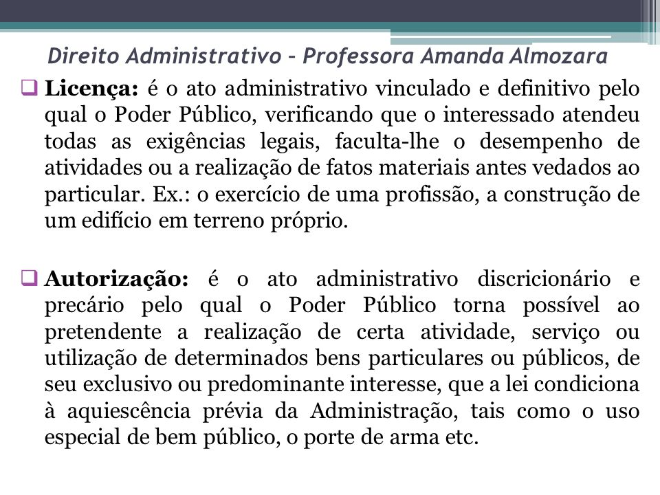 Direito Administrativo – Professora Amanda Almozara Licença: é o ato administrativo vinculado e definitivo pelo qual o Poder Público, verificando que