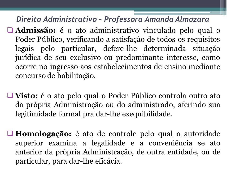 Direito Administrativo – Professora Amanda Almozara Admissão: é o ato administrativo vinculado pelo qual o Poder Público, verificando a satisfação de