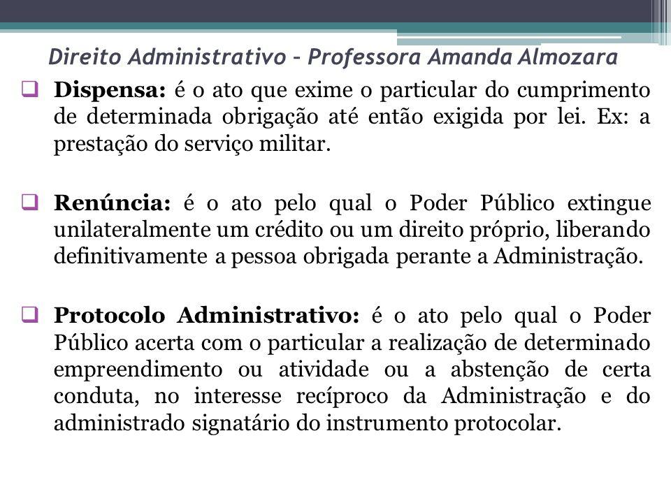 Direito Administrativo – Professora Amanda Almozara Dispensa: é o ato que exime o particular do cumprimento de determinada obrigação até então exigida por lei.