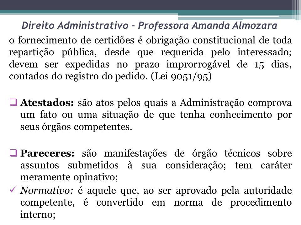 Direito Administrativo – Professora Amanda Almozara o fornecimento de certidões é obrigação constitucional de toda repartição pública, desde que requerida pelo interessado; devem ser expedidas no prazo improrrogável de 15 dias, contados do registro do pedido.