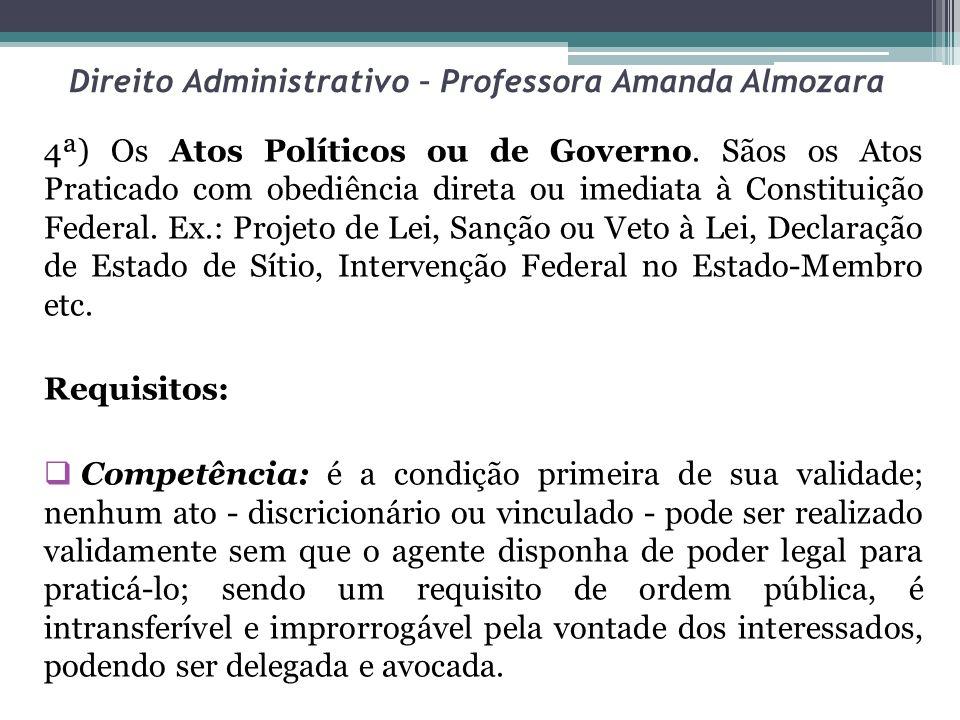 Direito Administrativo – Professora Amanda Almozara 4ª) Os Atos Políticos ou de Governo. Sãos os Atos Praticado com obediência direta ou imediata à Co