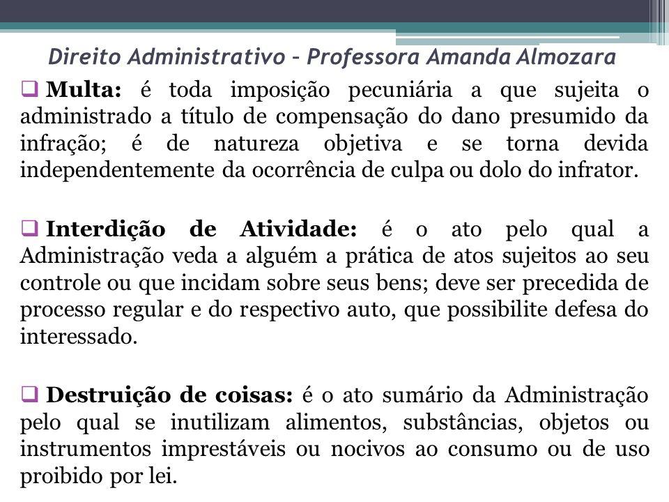 Direito Administrativo – Professora Amanda Almozara Multa: é toda imposição pecuniária a que sujeita o administrado a título de compensação do dano presumido da infração; é de natureza objetiva e se torna devida independentemente da ocorrência de culpa ou dolo do infrator.