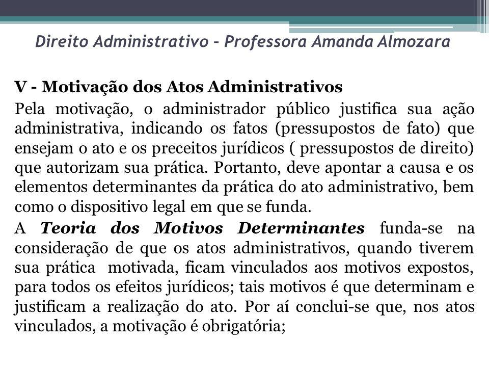 Direito Administrativo – Professora Amanda Almozara V - Motivação dos Atos Administrativos Pela motivação, o administrador público justifica sua ação