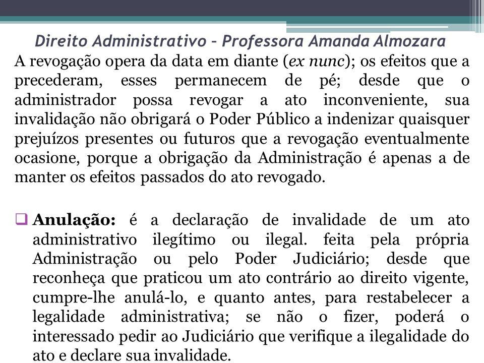 Direito Administrativo – Professora Amanda Almozara A revogação opera da data em diante (ex nunc); os efeitos que a precederam, esses permanecem de pé