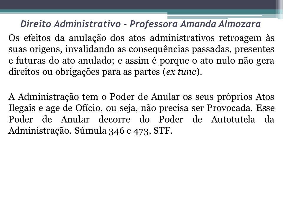 Direito Administrativo – Professora Amanda Almozara Os efeitos da anulação dos atos administrativos retroagem às suas origens, invalidando as consequê
