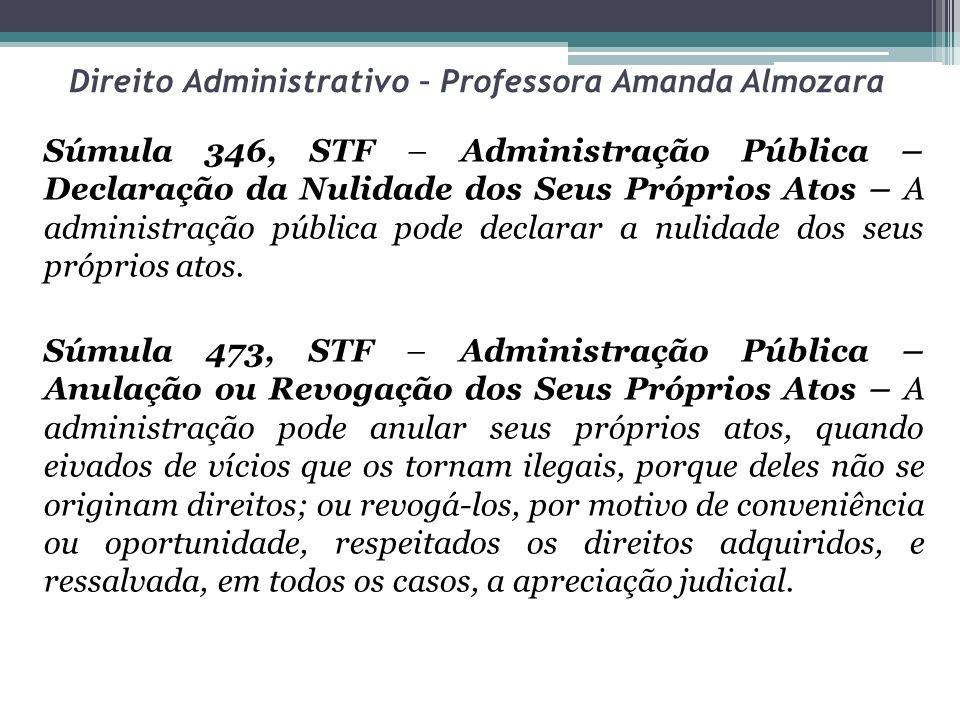 Direito Administrativo – Professora Amanda Almozara Súmula 346, STF – Administração Pública – Declaração da Nulidade dos Seus Próprios Atos – A administração pública pode declarar a nulidade dos seus próprios atos.