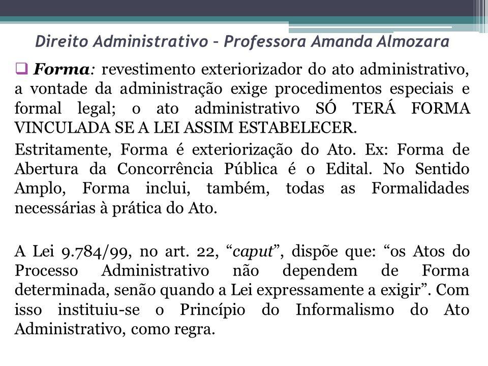 Direito Administrativo – Professora Amanda Almozara Forma: revestimento exteriorizador do ato administrativo, a vontade da administração exige procedi