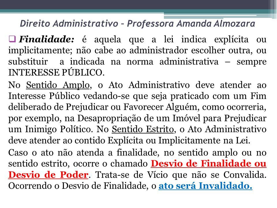 Direito Administrativo – Professora Amanda Almozara Finalidade: é aquela que a lei indica explícita ou implicitamente; não cabe ao administrador escol