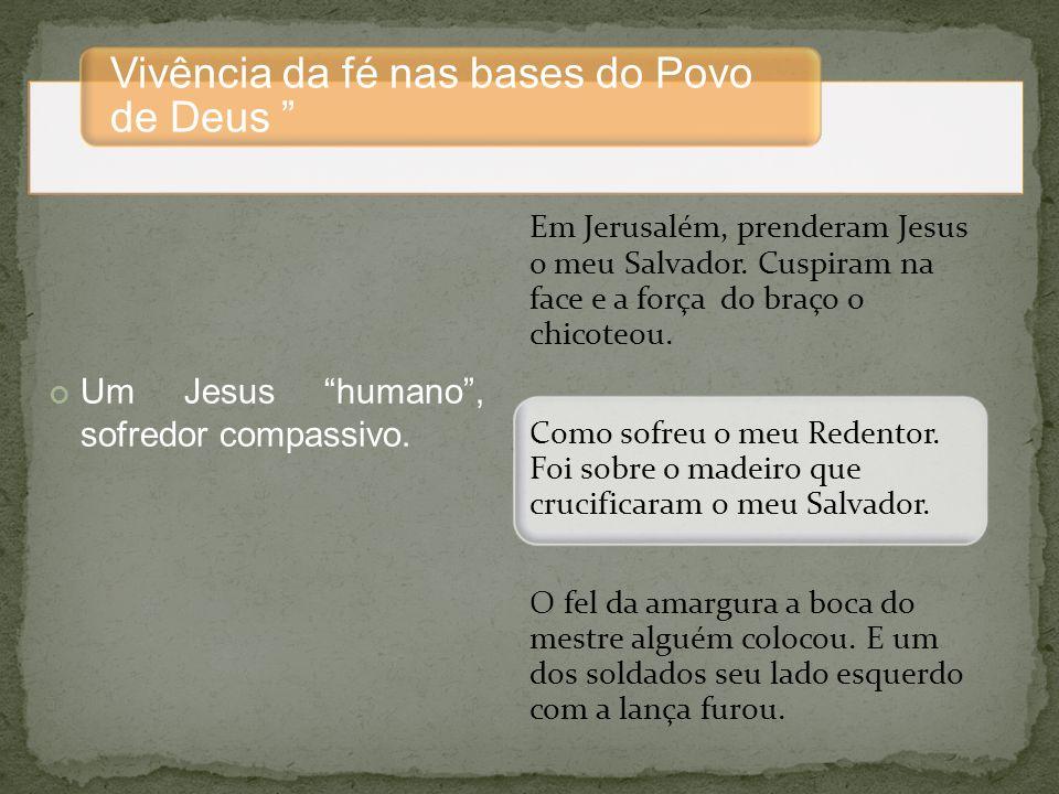 Vivência da fé nas bases do Povo de Deus Um Jesus humano, sofredor compassivo.