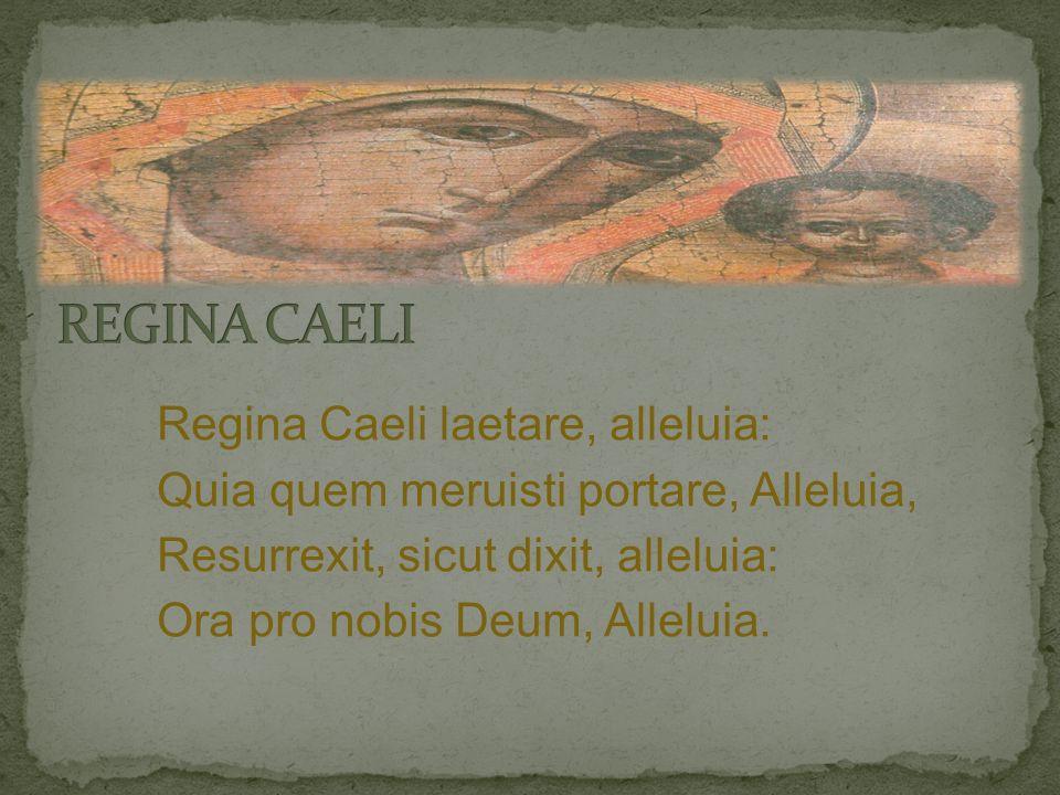 Regina Caeli laetare, alleluia: Quia quem meruisti portare, Alleluia, Resurrexit, sicut dixit, alleluia: Ora pro nobis Deum, Alleluia.