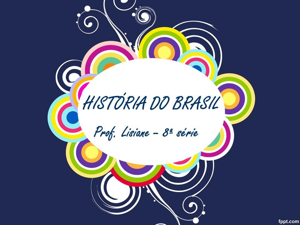 HISTÓRIA DO BRASIL Prof. Lisiane – 8ª série