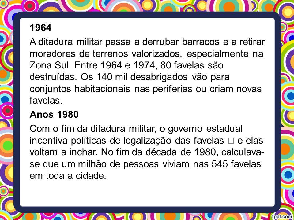 1964 A ditadura militar passa a derrubar barracos e a retirar moradores de terrenos valorizados, especialmente na Zona Sul. Entre 1964 e 1974, 80 fave