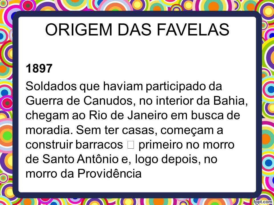 ORIGEM DAS FAVELAS 1897 Soldados que haviam participado da Guerra de Canudos, no interior da Bahia, chegam ao Rio de Janeiro em busca de moradia. Sem