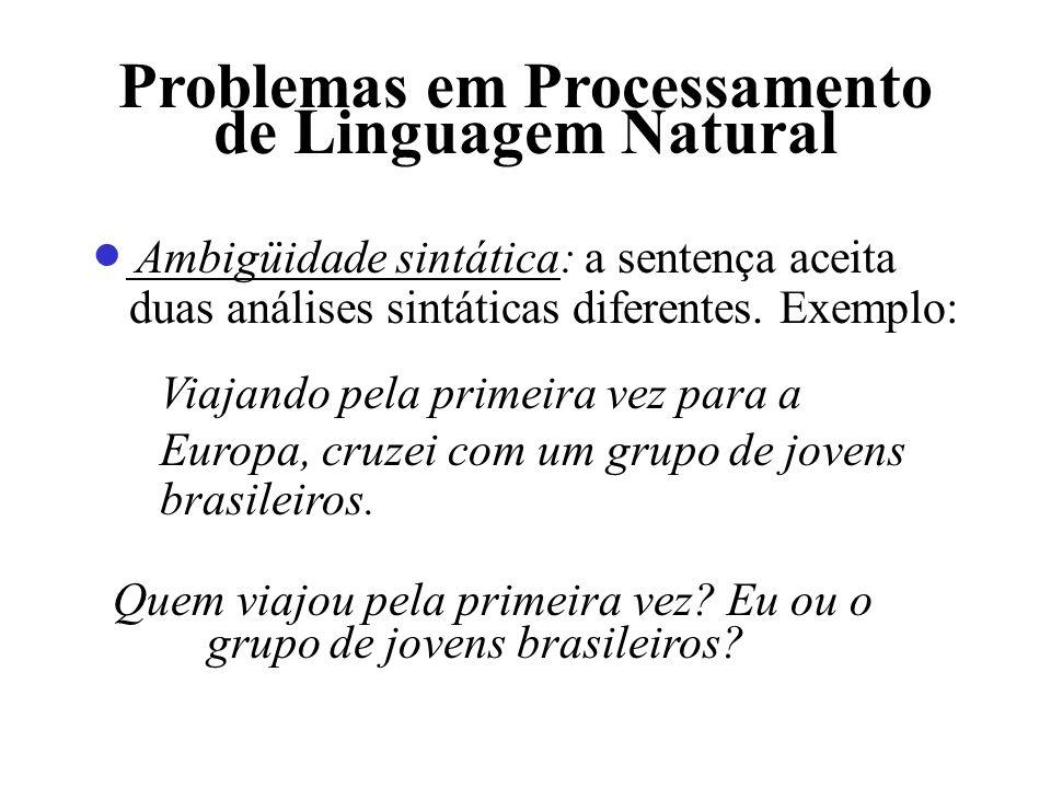 Problemas em Processamento de Linguagem Natural Ambigüidade sintática: a sentença aceita duas análises sintáticas diferentes. Exemplo: Viajando pela p