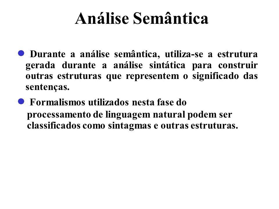 Análise Semântica Durante a análise semântica, utiliza-se a estrutura gerada durante a análise sintática para construir outras estruturas que represen