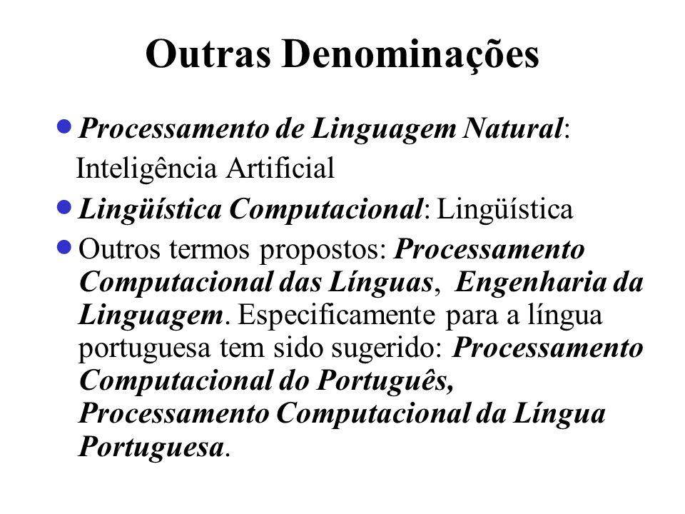 Outras Denominações Processamento de Linguagem Natural: Inteligência Artificial Lingüística Computacional: Lingüística Outros termos propostos: Proces