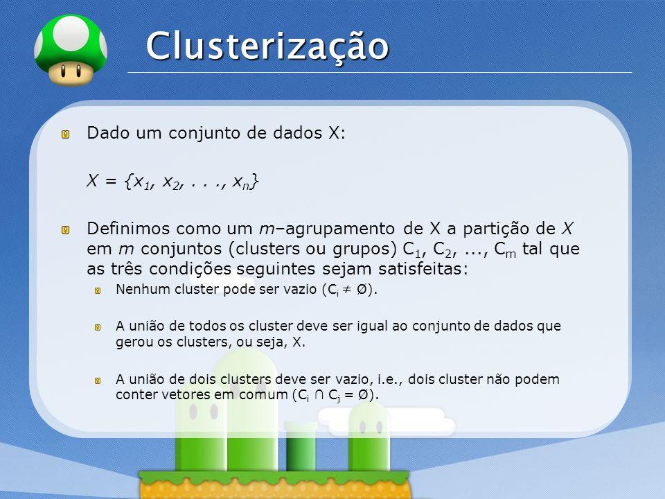 LOGO Clusterização Dado um conjunto de dados X: X = {x 1, x 2,..., x n } Definimos como um m–agrupamento de X a partição de X em m conjuntos (clusters