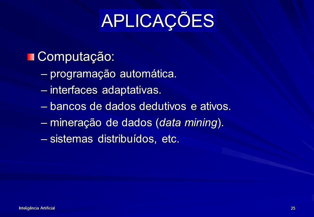 Inteligência Artificial 24 APLICAÇÕES Sistemas especialistas: Atividades que exigem conhecimento especializado e não formalizado. –Tarefas: diagnóstic