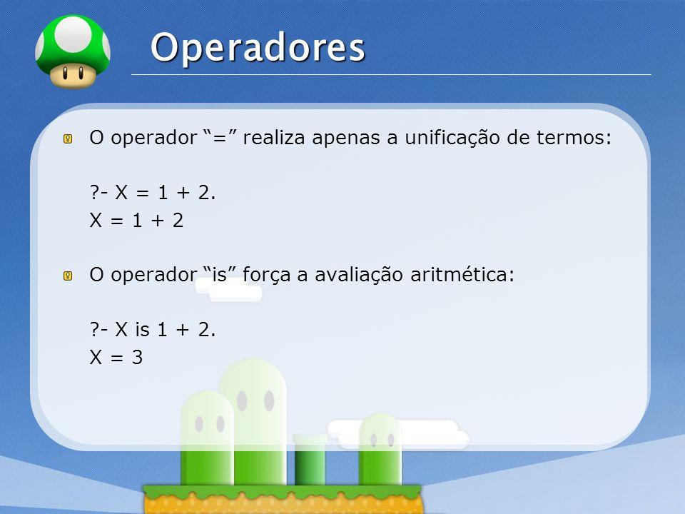 LOGO Operadores O operador = realiza apenas a unificação de termos: ?- X = 1 + 2. X = 1 + 2 O operador is força a avaliação aritmética: ?- X is 1 + 2.