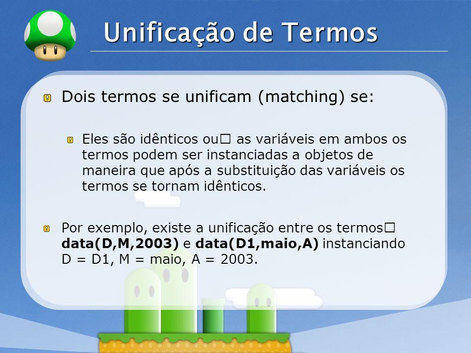 LOGO Unificação de Termos Dois termos se unificam (matching) se: Eles são idênticos ouƒ as variáveis em ambos os termos podem ser instanciadas a objet