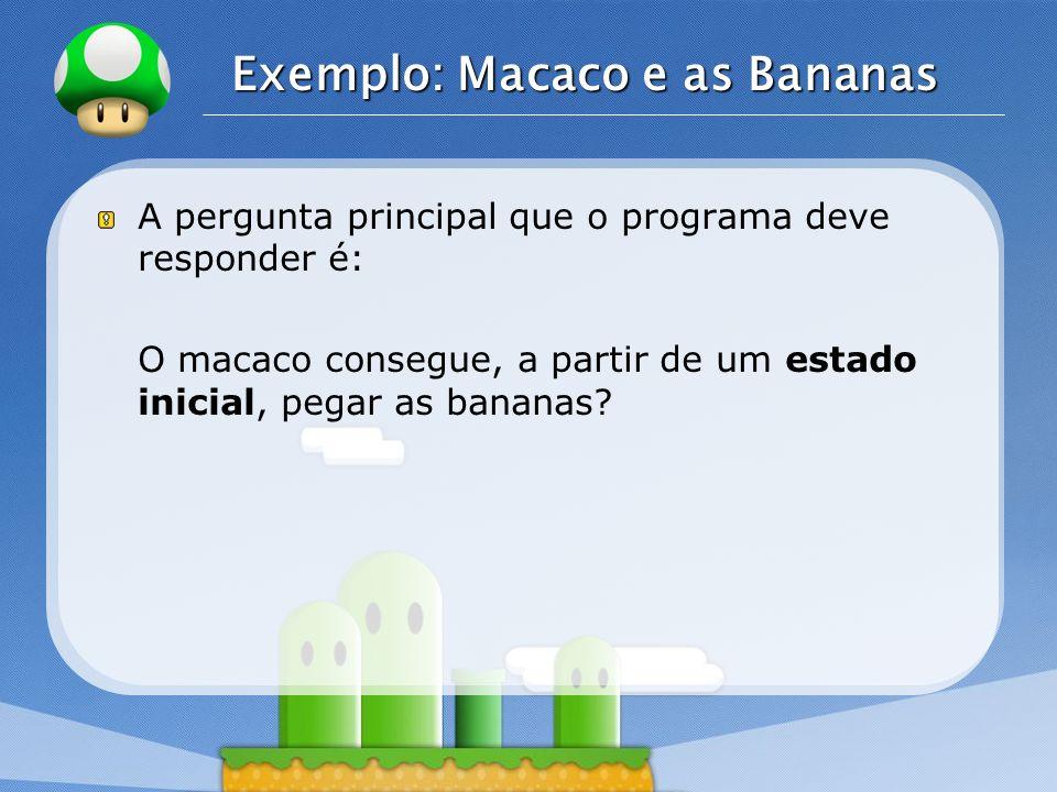 LOGO Exemplo: Macaco e as Bananas A pergunta principal que o programa deve responder é: O macaco consegue, a partir de um estado inicial, pegar as ban