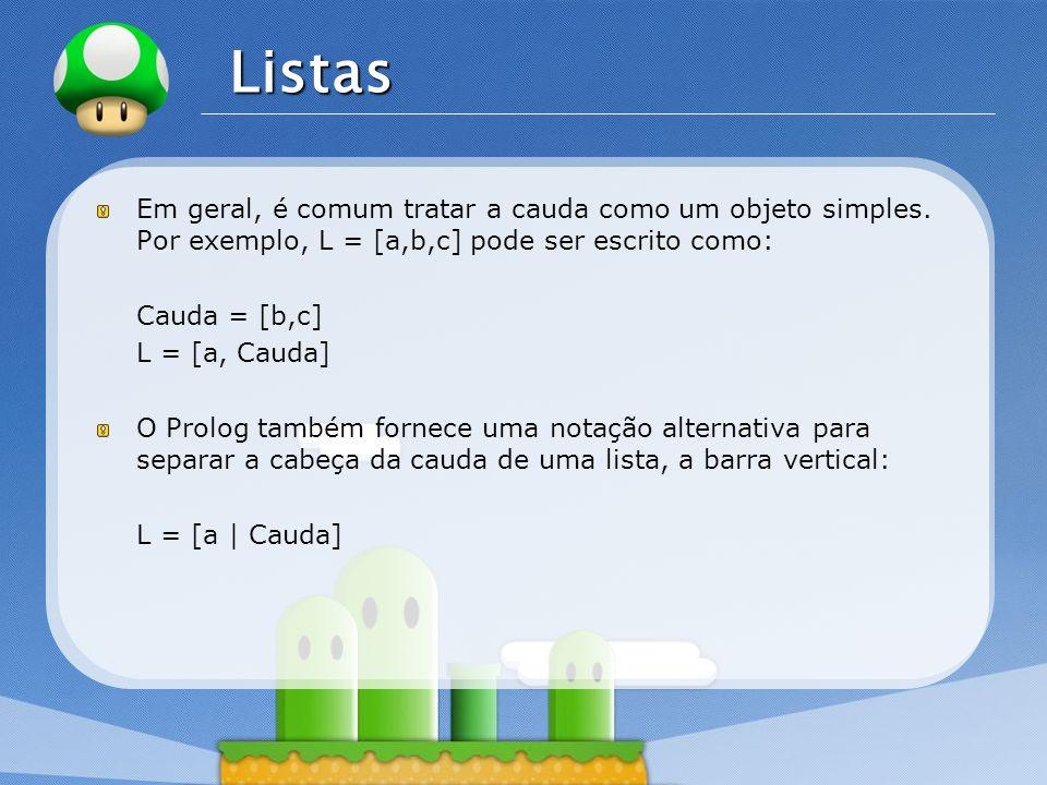 LOGO Listas Em geral, é comum tratar a cauda como um objeto simples. Por exemplo, L = [a,b,c] pode ser escrito como: Cauda = [b,c] L = [a, Cauda] O Pr