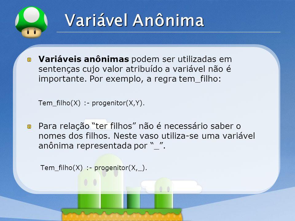 LOGO Variável Anônima Cada vez que uma variável anônima aparece em uma cláusula, ele representa uma nova variável anônima.