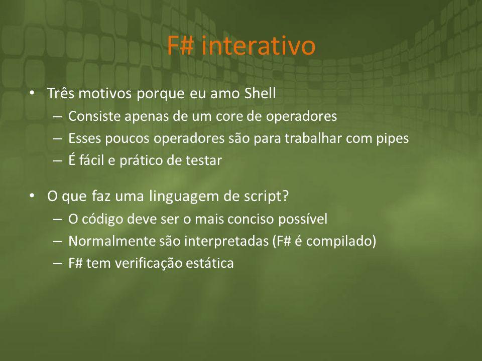 F# interativo Três motivos porque eu amo Shell – Consiste apenas de um core de operadores – Esses poucos operadores são para trabalhar com pipes – É f