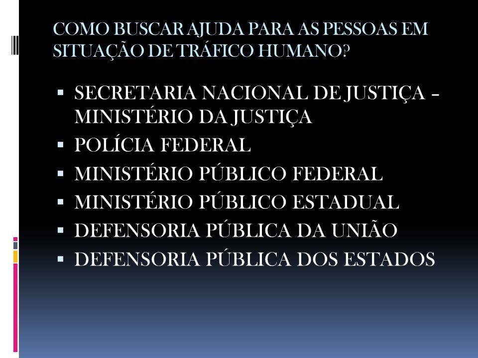 COMO BUSCAR AJUDA PARA AS PESSOAS EM SITUAÇÃO DE TRÁFICO HUMANO? SECRETARIA NACIONAL DE JUSTIÇA – MINISTÉRIO DA JUSTIÇA POLÍCIA FEDERAL MINISTÉRIO PÚB
