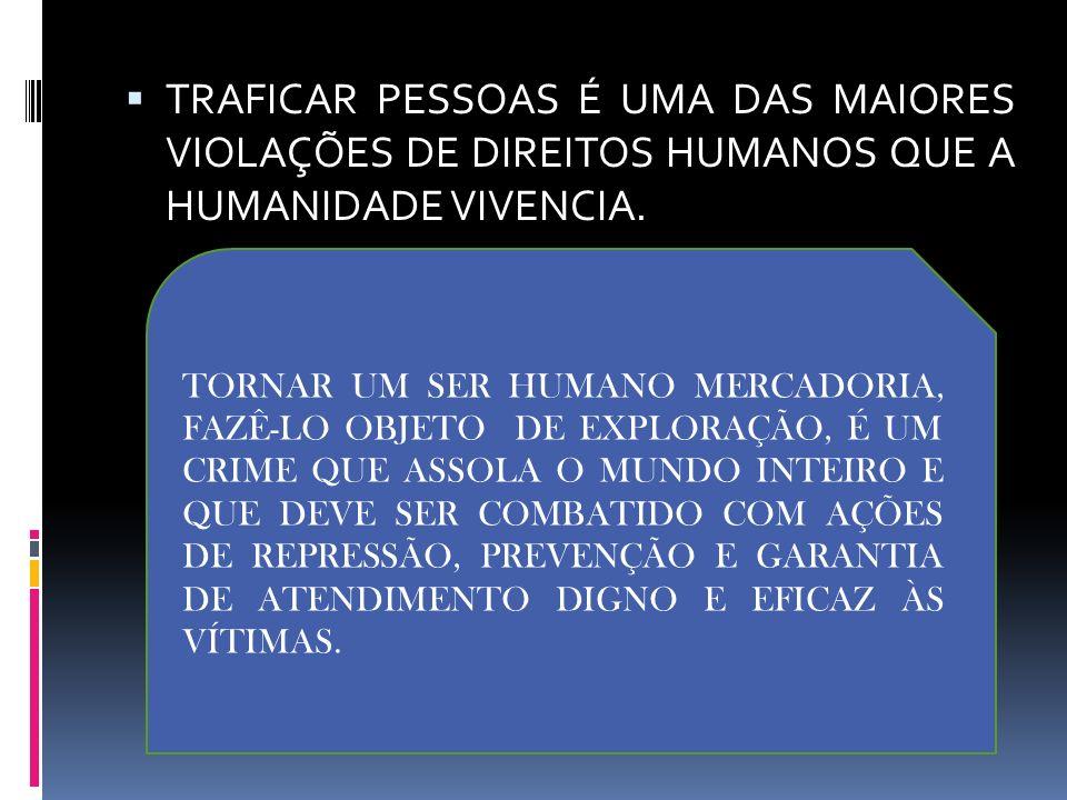 TRAFICAR PESSOAS É UMA DAS MAIORES VIOLAÇÕES DE DIREITOS HUMANOS QUE A HUMANIDADE VIVENCIA. TORNAR UM SER HUMANO MERCADORIA, FAZÊ-LO OBJETO DE EXPLORA