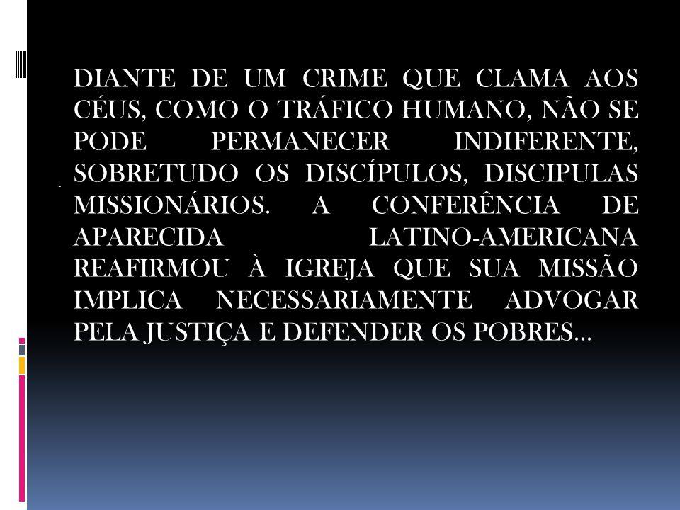 . DIANTE DE UM CRIME QUE CLAMA AOS CÉUS, COMO O TRÁFICO HUMANO, NÃO SE PODE PERMANECER INDIFERENTE, SOBRETUDO OS DISCÍPULOS, DISCIPULAS MISSIONÁRIOS.